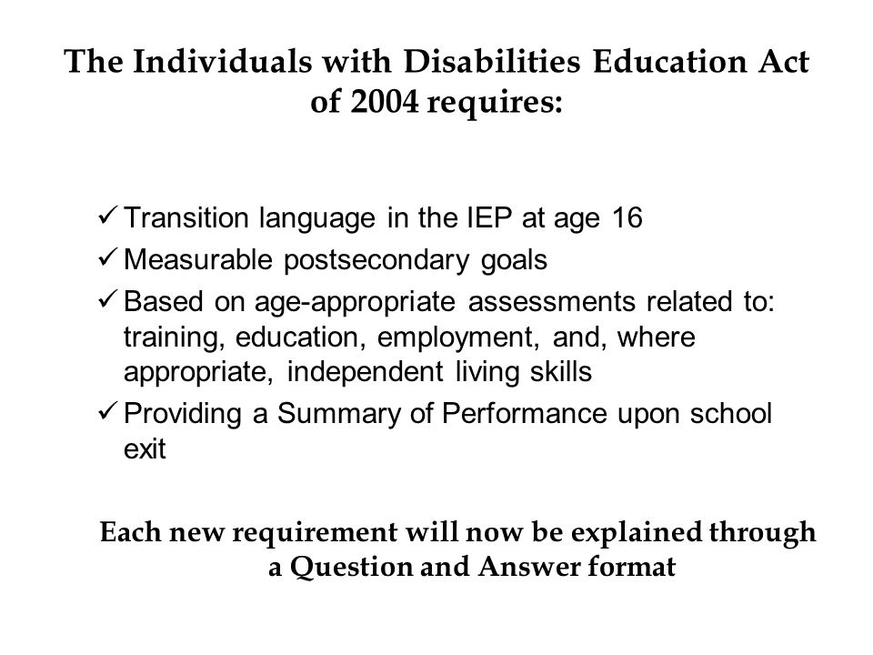 The Individuals with Disabilities Education Act of 2004 requires: Transition language in the IEP at age 16 Measurable postsecondary goals Based on age-appropriate assessments related to: training, education, employment, and, where appropriate, independent living skills Providing a Summary of Performance upon school exit Each new requirement will now be explained through a Question and Answer format