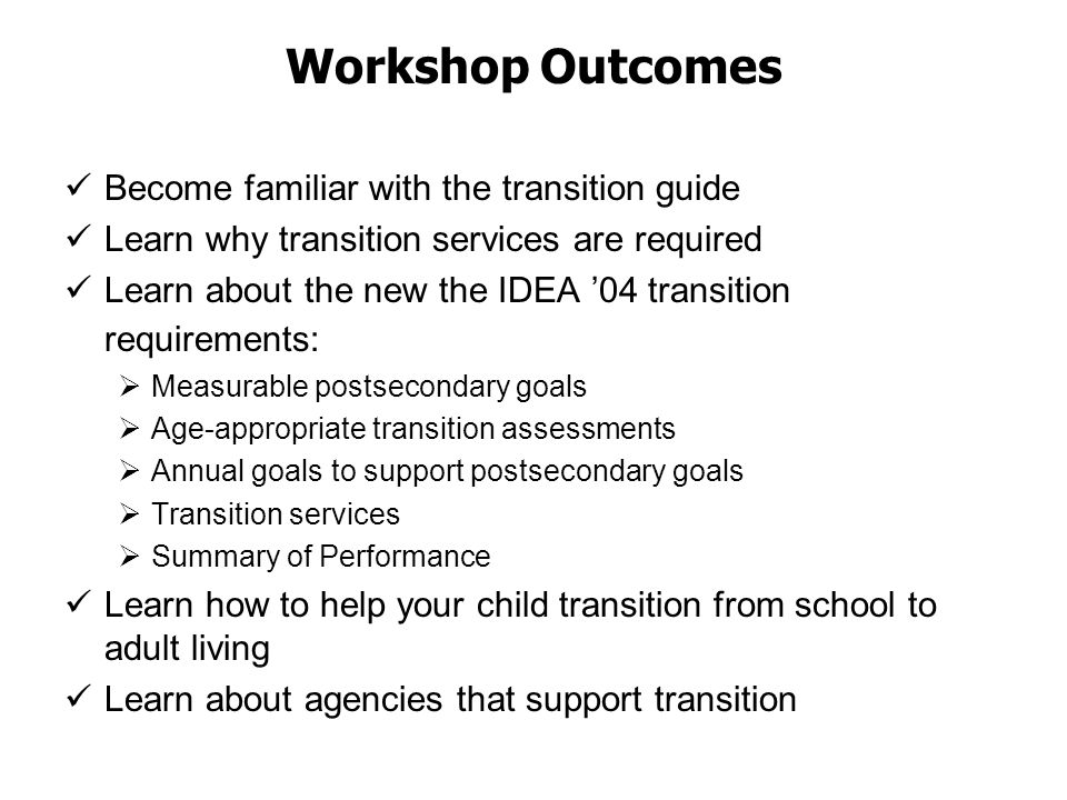 Workshop Outcomes Become familiar with the transition guide Learn why transition services are required Learn about the new the IDEA '04 transition requirements:  Measurable postsecondary goals  Age-appropriate transition assessments  Annual goals to support postsecondary goals  Transition services  Summary of Performance Learn how to help your child transition from school to adult living Learn about agencies that support transition