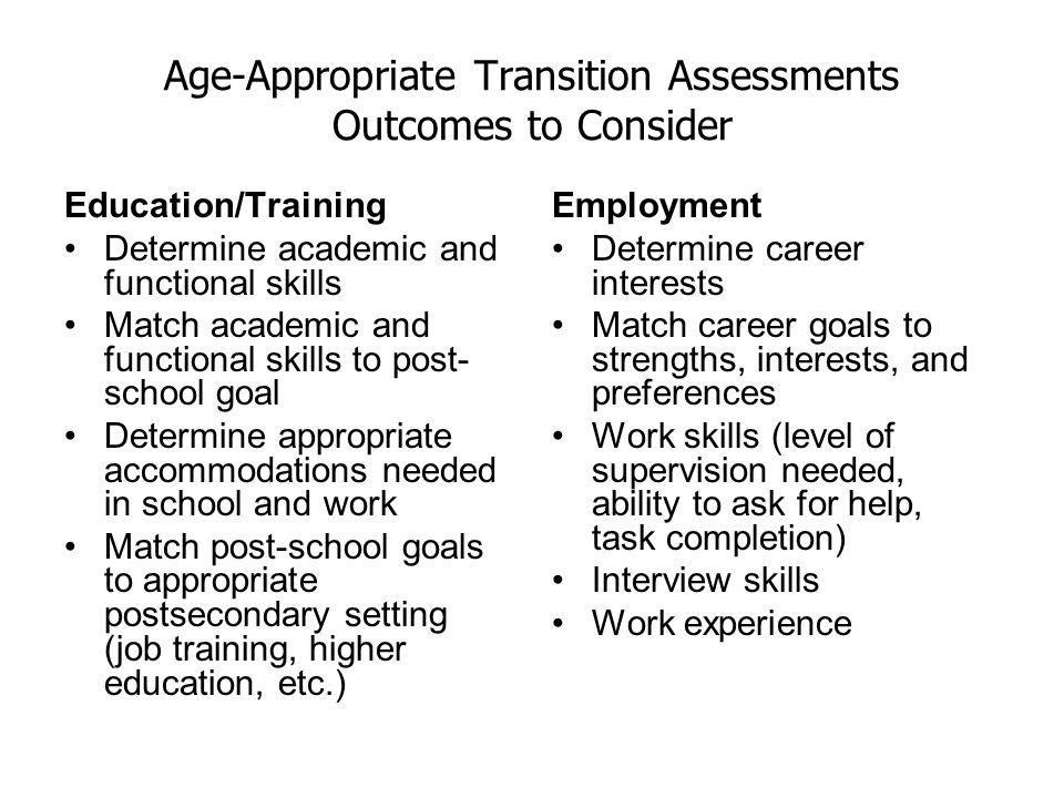 Age-Appropriate Transition Assessments Outcomes to Consider Education/Training Determine academic and functional skills Match academic and functional skills to post- school goal Determine appropriate accommodations needed in school and work Match post-school goals to appropriate postsecondary setting (job training, higher education, etc.) Employment Determine career interests Match career goals to strengths, interests, and preferences Work skills (level of supervision needed, ability to ask for help, task completion) Interview skills Work experience
