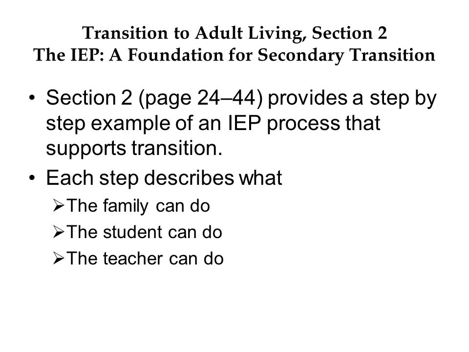 Transition to Adult Living, Section 2 The IEP: A Foundation for Secondary Transition Section 2 (page 24–44) provides a step by step example of an IEP process that supports transition.