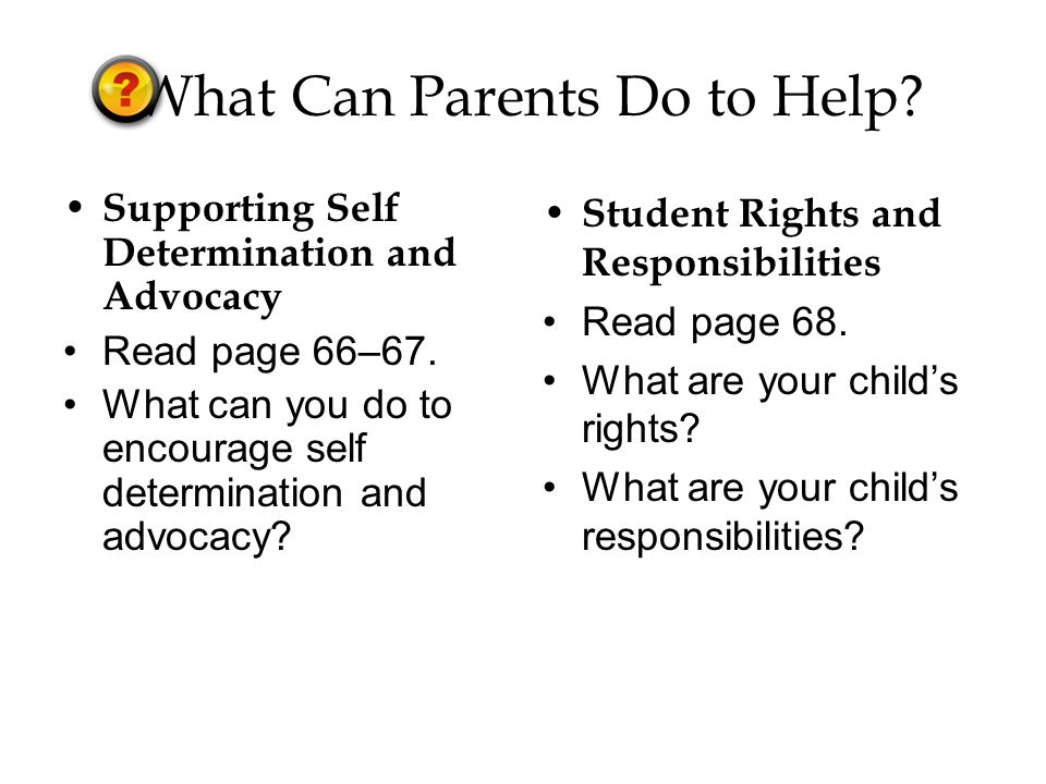What Can Parents Do to Help. Supporting Self Determination and Advocacy Read page 66–67.