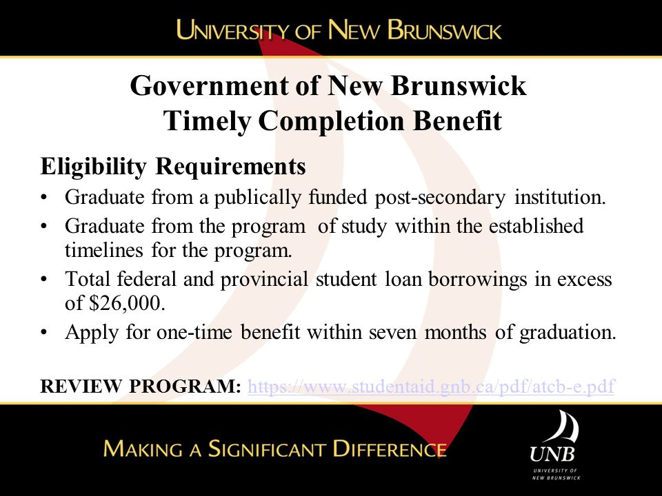Government of New Brunswick Timely Completion Benefit Eligibility Requirements Graduate from a publically funded post-secondary institution. Graduate