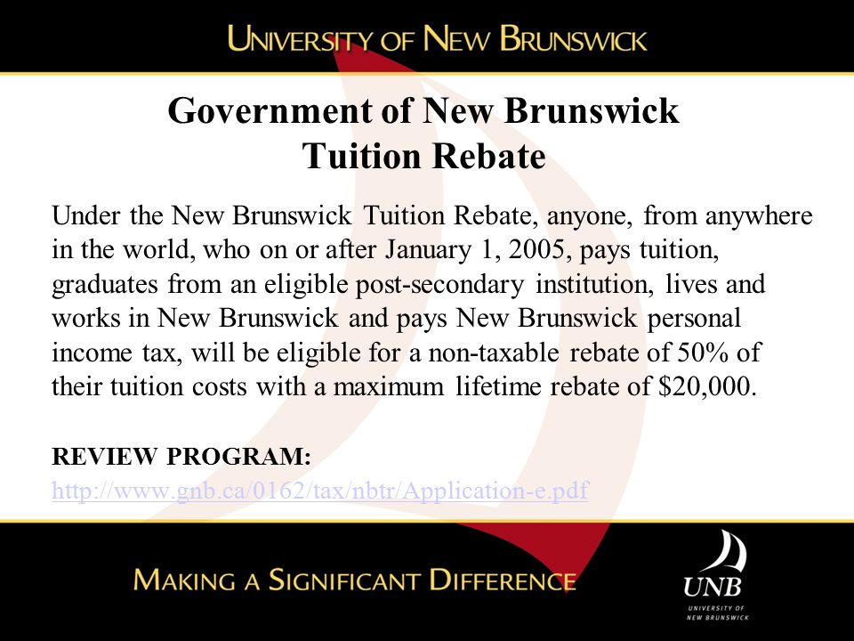 Government of New Brunswick Tuition Rebate Under the New Brunswick Tuition Rebate, anyone, from anywhere in the world, who on or after January 1, 2005, pays tuition, graduates from an eligible post-secondary institution, lives and works in New Brunswick and pays New Brunswick personal income tax, will be eligible for a non-taxable rebate of 50% of their tuition costs with a maximum lifetime rebate of $20,000.