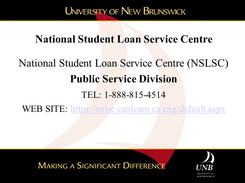 National Student Loan Service Centre National Student Loan Service Centre (NSLSC) Public Service Division TEL: 1-888-815-4514 WEB SITE: https://nslsc.