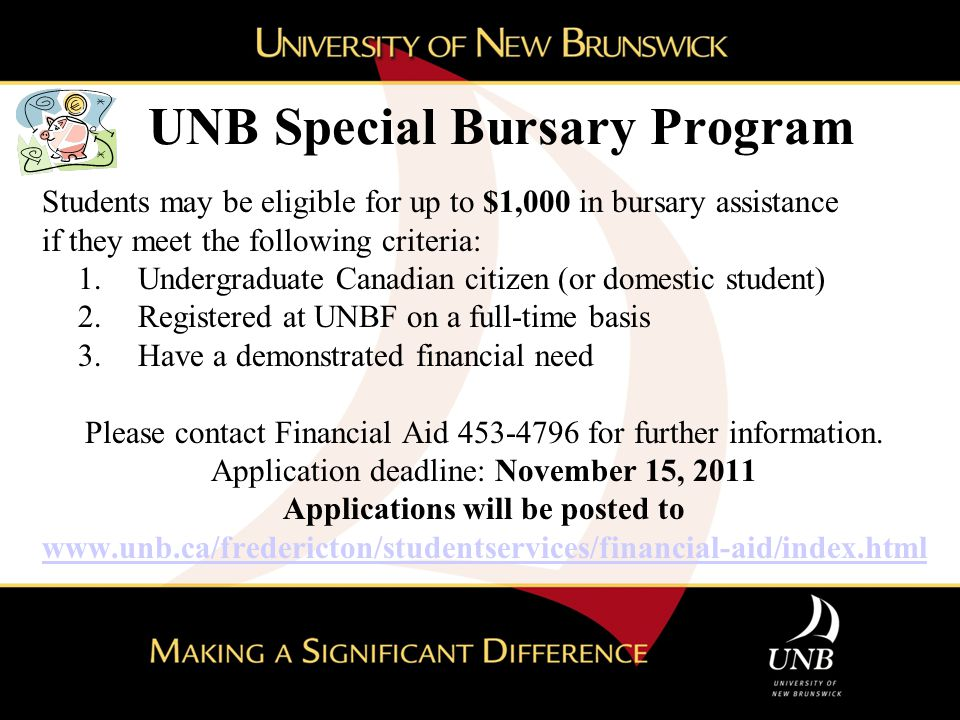 UNB Special Bursary Program Students may be eligible for up to $1,000 in bursary assistance if they meet the following criteria: 1.Undergraduate Canadian citizen (or domestic student) 2.Registered at UNBF on a full-time basis 3.Have a demonstrated financial need Please contact Financial Aid 453-4796 for further information.