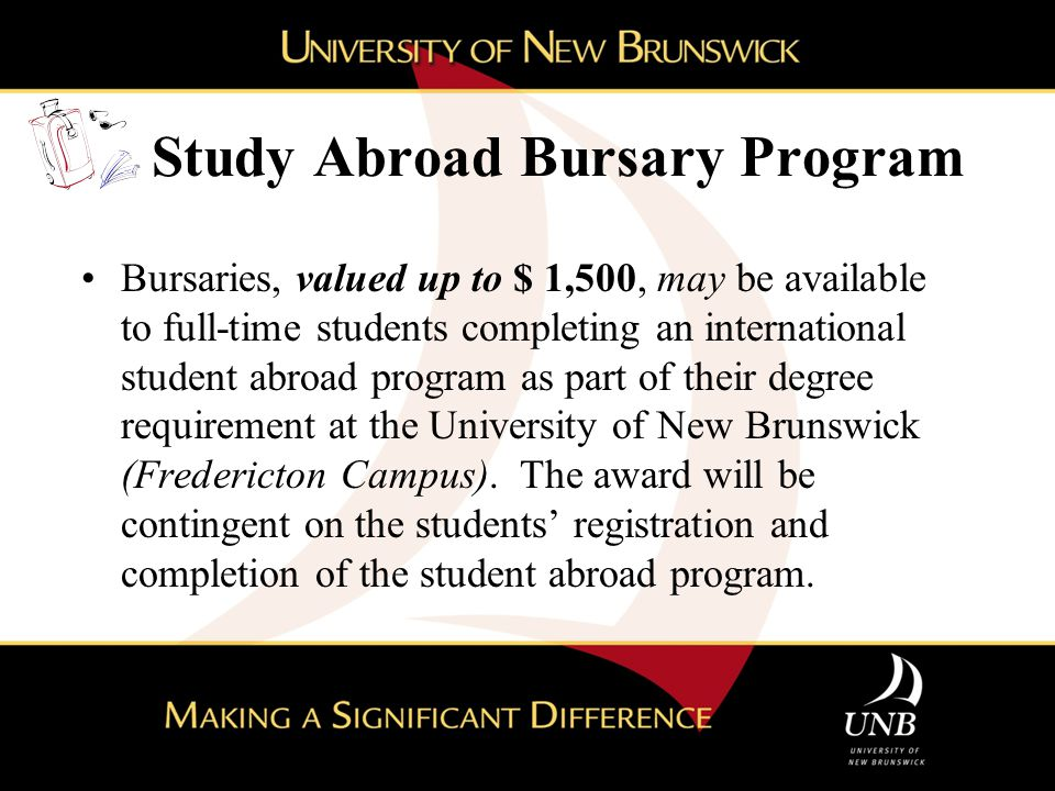 Study Abroad Bursary Program Bursaries, valued up to $ 1,500, may be available to full-time students completing an international student abroad progra