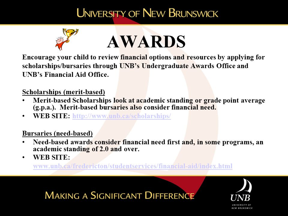 AWARDS Encourage your child to review financial options and resources by applying for scholarships/bursaries through UNB's Undergraduate Awards Office and UNB's Financial Aid Office.