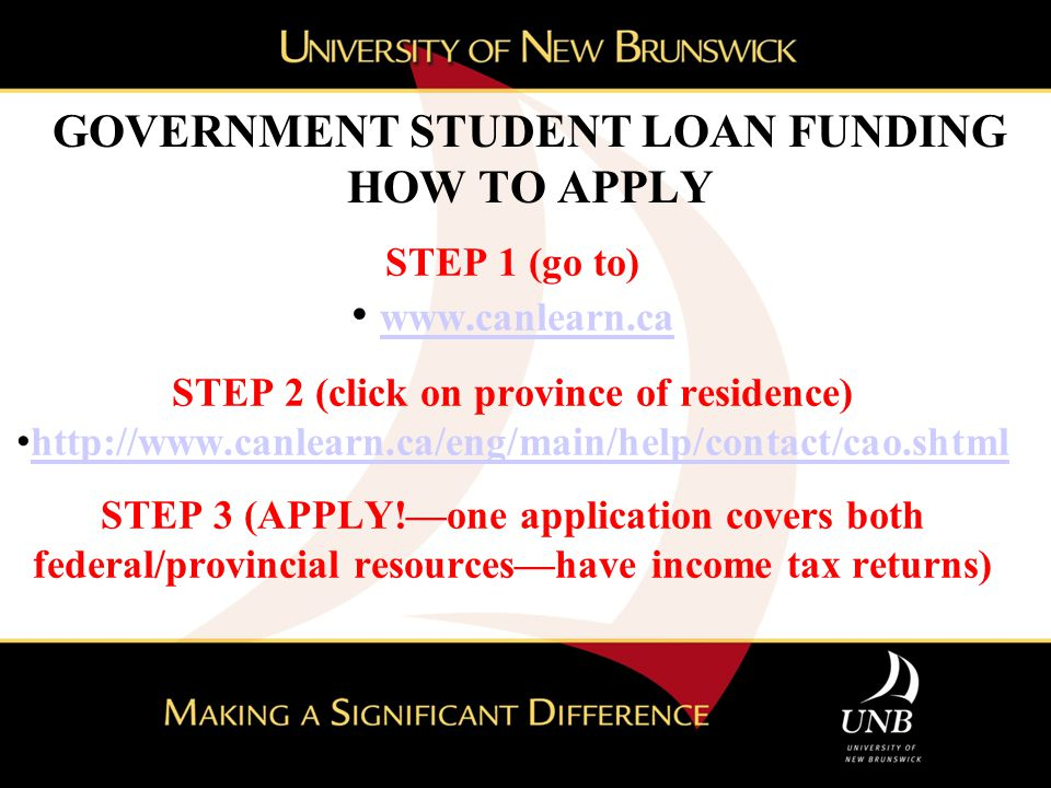 GOVERNMENT STUDENT LOAN FUNDING HOW TO APPLY STEP 1 (go to) www.canlearn.ca STEP 2 (click on province of residence) http://www.canlearn.ca/eng/main/he
