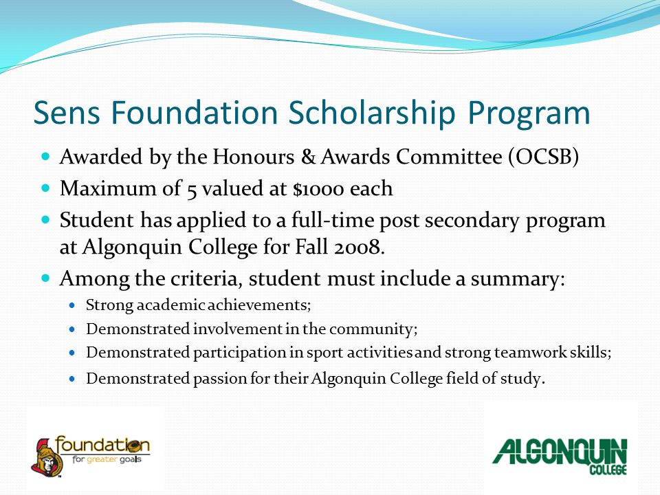 Scholarships once at Algonquin College Ontario International Education Opportunity Scholarship Open to Canadian students only, enrolled as a full-time post-secondary student Study overseas for a minimum of two months (including USA and Mexico) 26 placements by March 31, 2009 Dual Credit Bursary Successful completion of a dual credit course at Algonquin College and attending a full-time program (Fall 09) Algonquin College Student Bursary Program Listed in the College Handbook External and program specific