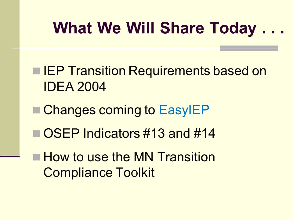 What We Will Share Today... IEP Transition Requirements based on IDEA 2004 Changes coming to EasyIEP OSEP Indicators #13 and #14 How to use the MN Tra