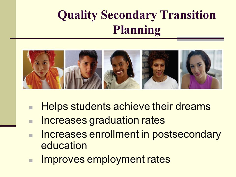 Transition was included in IDEA because the first special education students to exit high school were successful in achieving positive post-school adult outcomes such as living on their own, having a well-paying job, and attending postsecondary education in record numbers.
