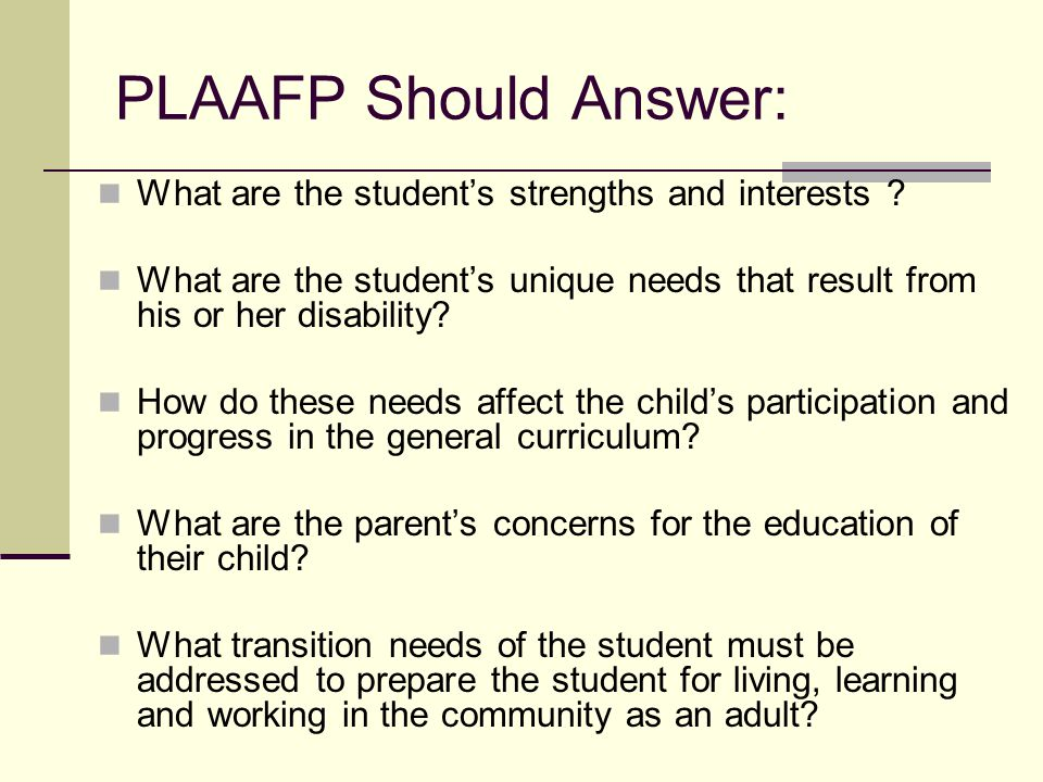 PLAAFP Should Answer: What are the student's strengths and interests ? What are the student's unique needs that result from his or her disability? How