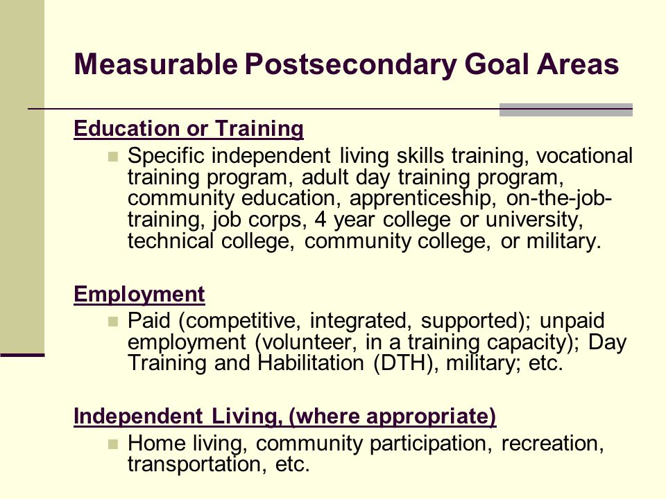 Education or Training Specific independent living skills training, vocational training program, adult day training program, community education, appre