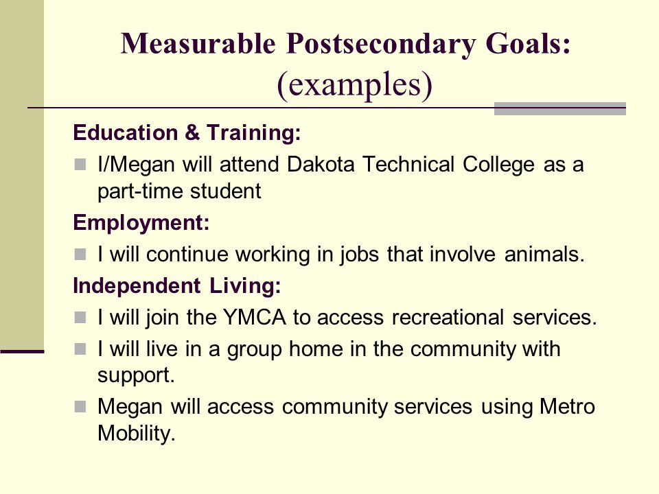 Measurable Postsecondary Goals: (examples) Education & Training: I/Megan will attend Dakota Technical College as a part-time student Employment: I wil