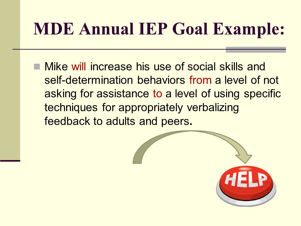 MDE Annual IEP Goal Example: Mike will increase his use of social skills and self-determination behaviors from a level of not asking for assistance to