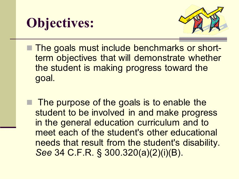 Objectives: The goals must include benchmarks or short- term objectives that will demonstrate whether the student is making progress toward the goal.