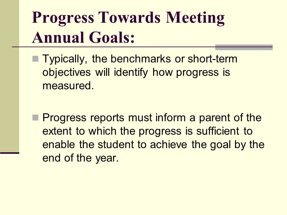 Progress Towards Meeting Annual Goals: Typically, the benchmarks or short-term objectives will identify how progress is measured. Progress reports mus