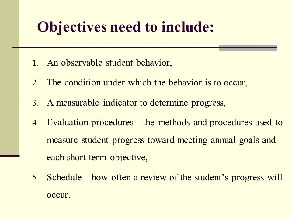Objectives need to include: 1. An observable student behavior, 2. The condition under which the behavior is to occur, 3. A measurable indicator to det
