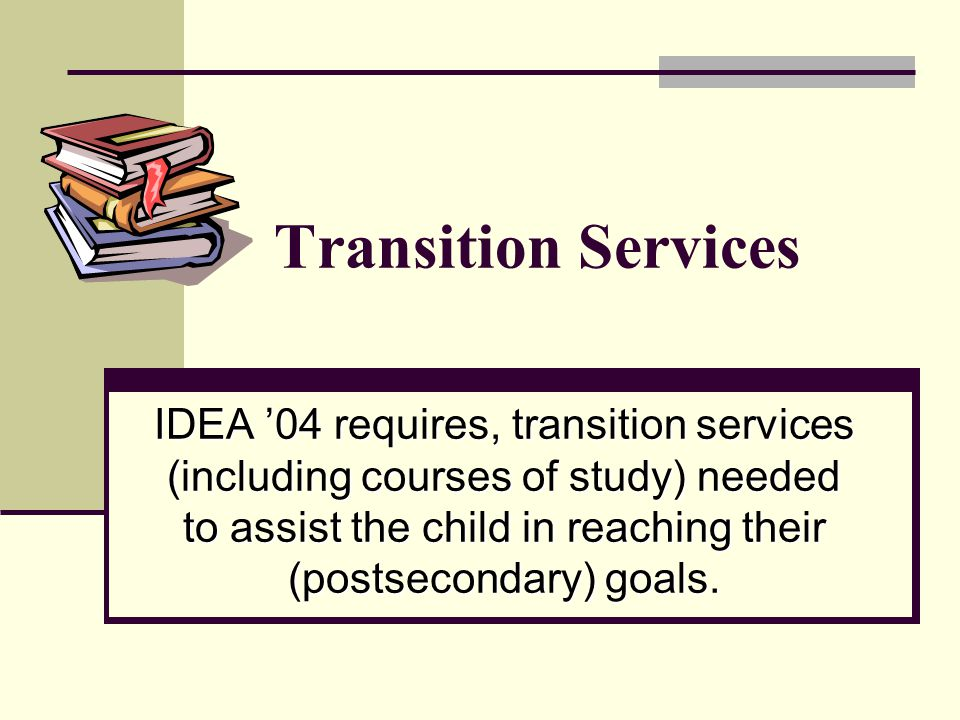 Transition Services IDEA '04 requires, transition services (including courses of study) needed to assist the child in reaching their (postsecondary) g