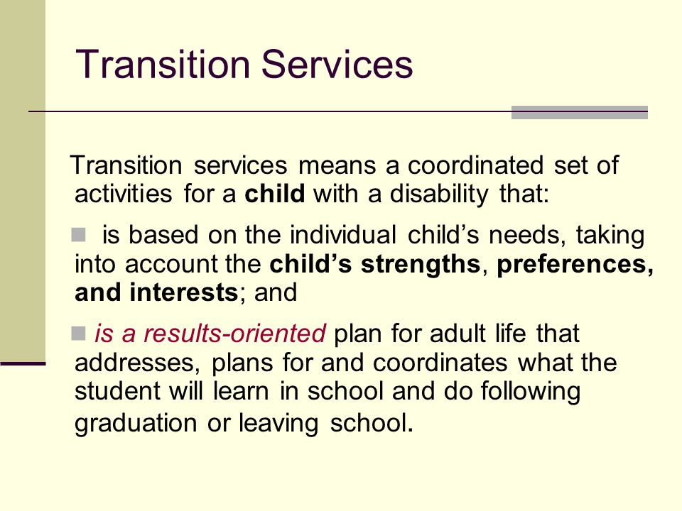 Transition Services Transition services means a coordinated set of activities for a child with a disability that: is based on the individual child's n