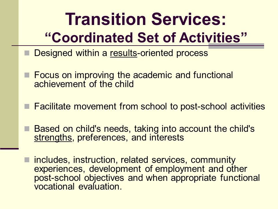 Designed within a results-oriented process Focus on improving the academic and functional achievement of the child Facilitate movement from school to