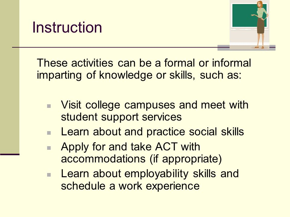 Instruction These activities can be a formal or informal imparting of knowledge or skills, such as: Visit college campuses and meet with student suppo