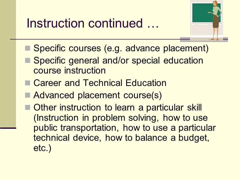 Specific courses (e.g. advance placement) Specific general and/or special education course instruction Career and Technical Education Advanced placeme