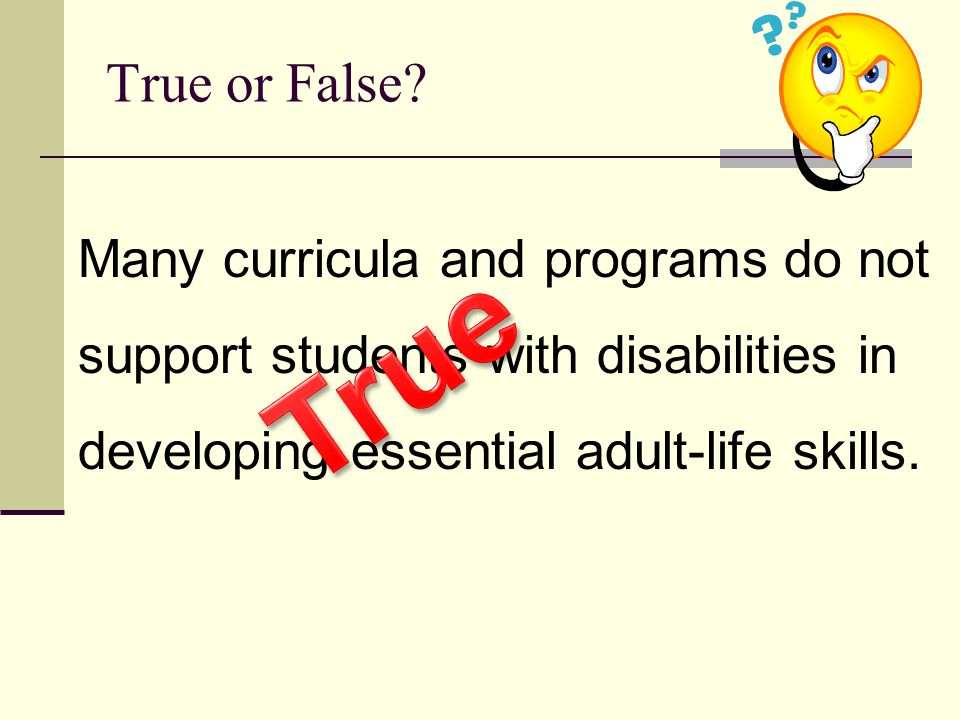 Many curricula and programs do not support students with disabilities in developing essential adult-life skills. True or False?