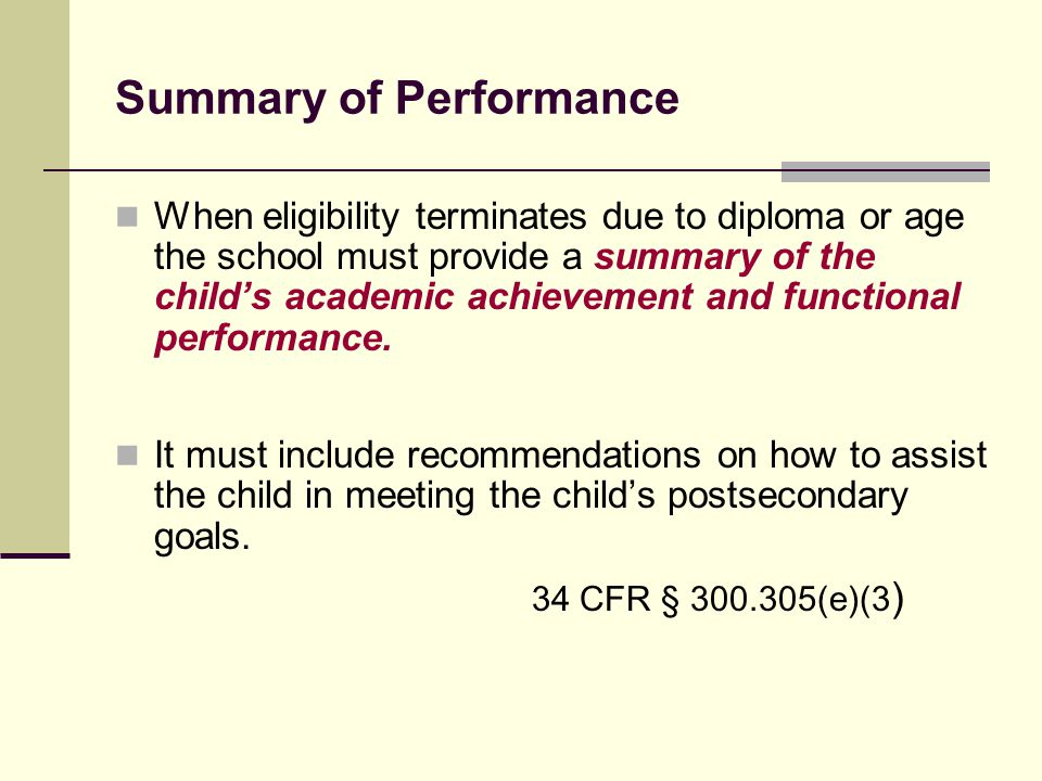 Summary of Performance When eligibility terminates due to diploma or age the school must provide a summary of the child's academic achievement and fun