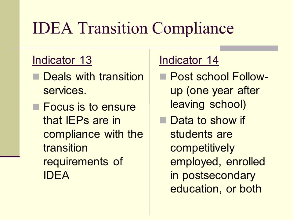 IDEA Transition Compliance Indicator 13 Deals with transition services. Focus is to ensure that IEPs are in compliance with the transition requirement