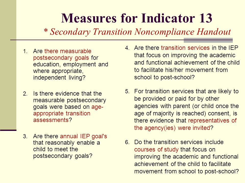 Measures for Indicator 13 * Secondary Transition Noncompliance Handout 1. Are there measurable postsecondary goals for education, employment and where
