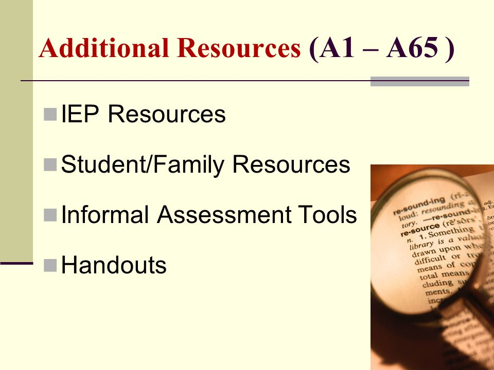 Additional Resources (A1 – A65 ) IEP Resources Student/Family Resources Informal Assessment Tools Handouts