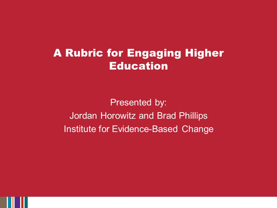 A Rubric for Engaging Higher Education Presented by: Jordan Horowitz and Brad Phillips Institute for Evidence-Based Change