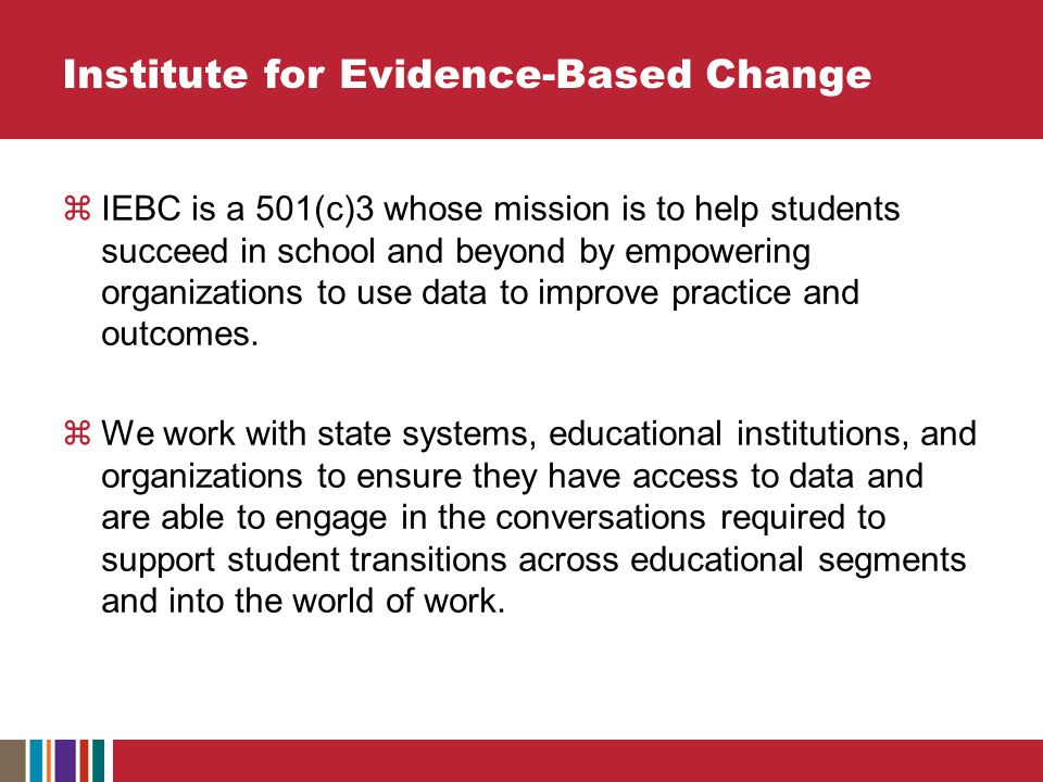  IEBC is a 501(c)3 whose mission is to help students succeed in school and beyond by empowering organizations to use data to improve practice and outcomes.