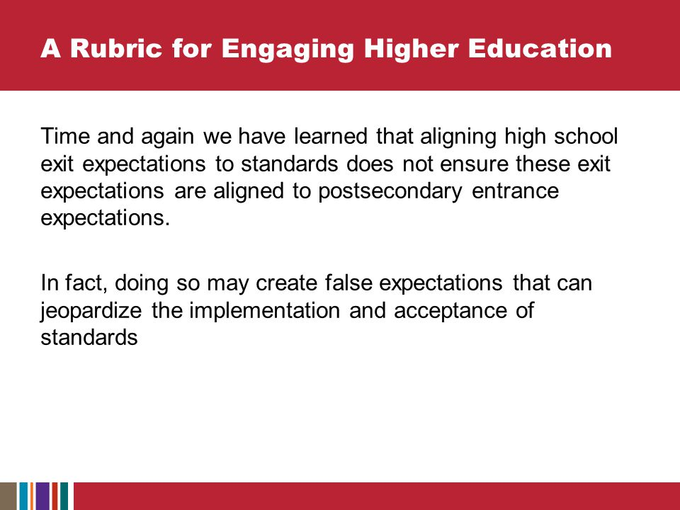A Rubric for Engaging Higher Education Time and again we have learned that aligning high school exit expectations to standards does not ensure these exit expectations are aligned to postsecondary entrance expectations.