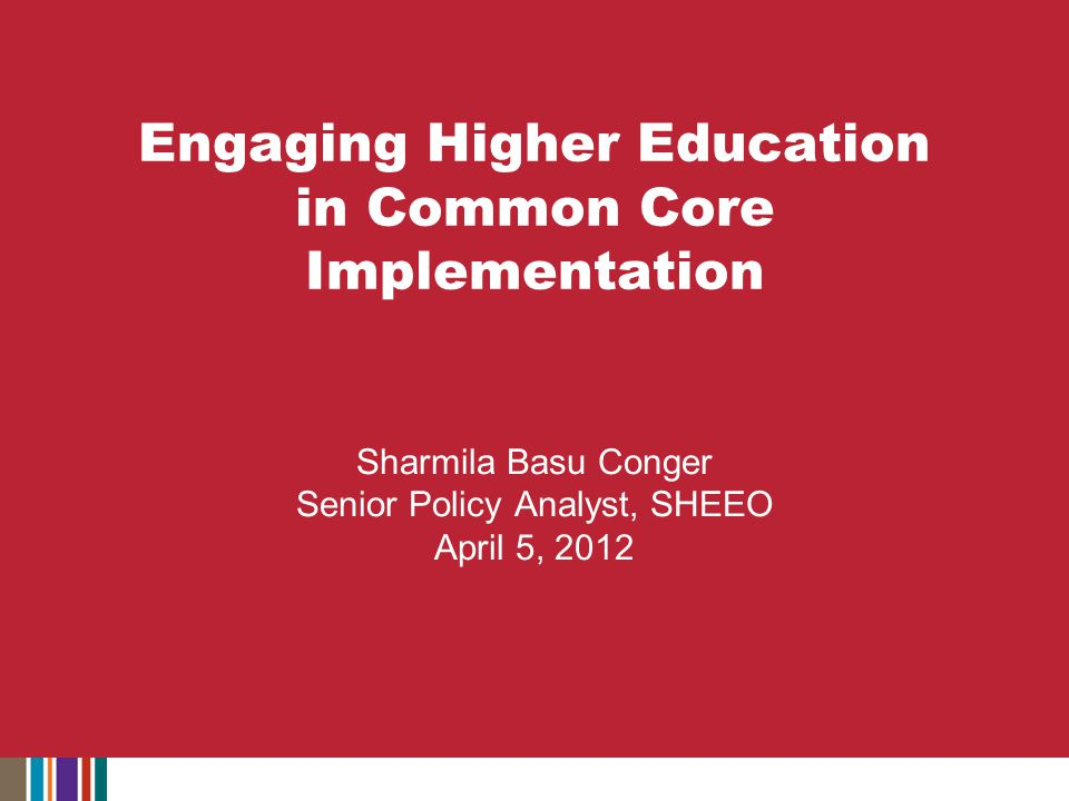 Engaging Higher Education in Common Core Implementation Sharmila Basu Conger Senior Policy Analyst, SHEEO April 5, 2012