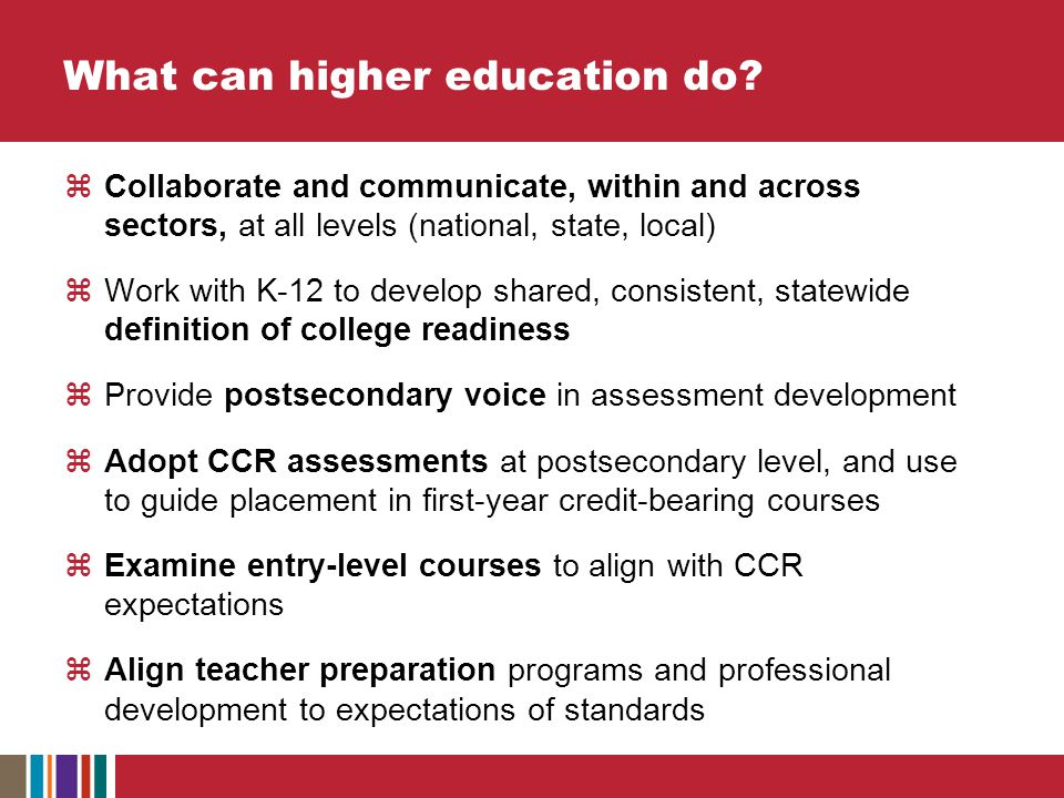  Collaborate and communicate, within and across sectors, at all levels (national, state, local)  Work with K-12 to develop shared, consistent, statewide definition of college readiness  Provide postsecondary voice in assessment development  Adopt CCR assessments at postsecondary level, and use to guide placement in first-year credit-bearing courses  Examine entry-level courses to align with CCR expectations  Align teacher preparation programs and professional development to expectations of standards What can higher education do