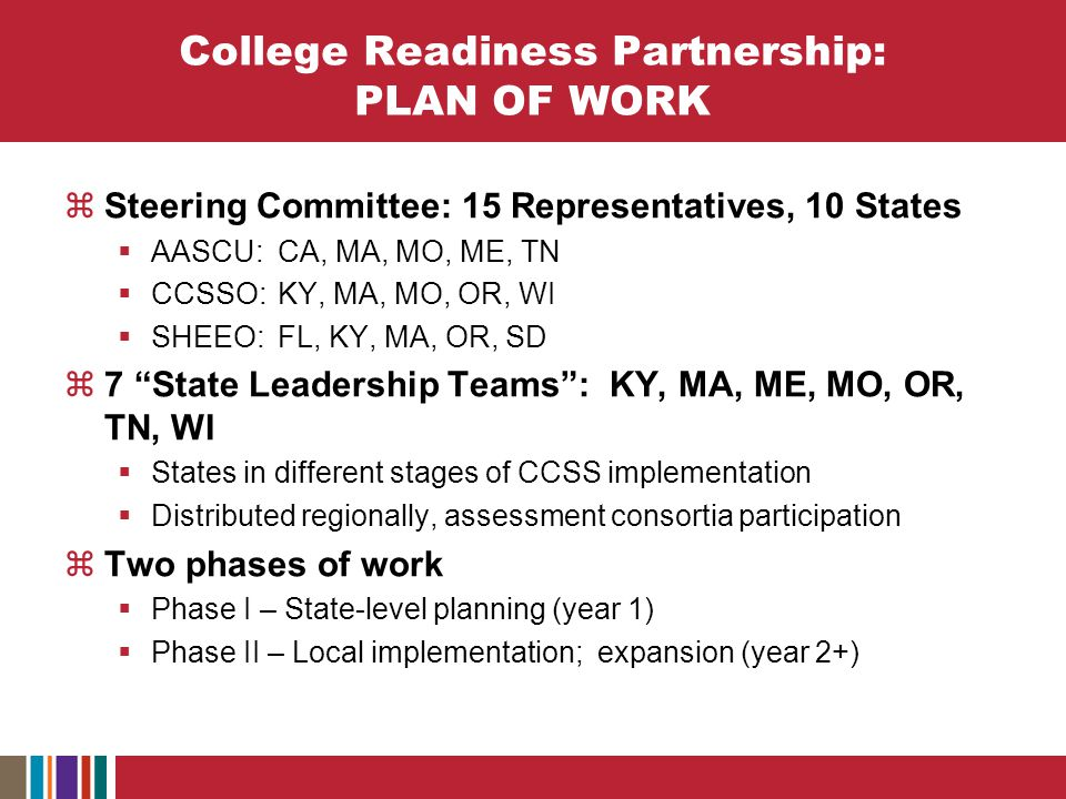 College Readiness Partnership: PLAN OF WORK  Steering Committee: 15 Representatives, 10 States  AASCU: CA, MA, MO, ME, TN  CCSSO:KY, MA, MO, OR, WI  SHEEO:FL, KY, MA, OR, SD  7 State Leadership Teams : KY, MA, ME, MO, OR, TN, WI  States in different stages of CCSS implementation  Distributed regionally, assessment consortia participation  Two phases of work  Phase I – State-level planning (year 1)  Phase II – Local implementation; expansion (year 2+)