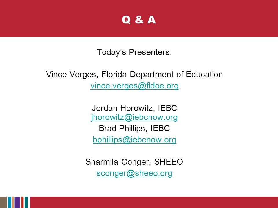 Q & A Today's Presenters: Vince Verges, Florida Department of Education vince.verges@fldoe.org Jordan Horowitz, IEBC jhorowitz@iebcnow.org jhorowitz@iebcnow.org Brad Phillips, IEBC bphillips@iebcnow.org Sharmila Conger, SHEEO sconger@sheeo.org