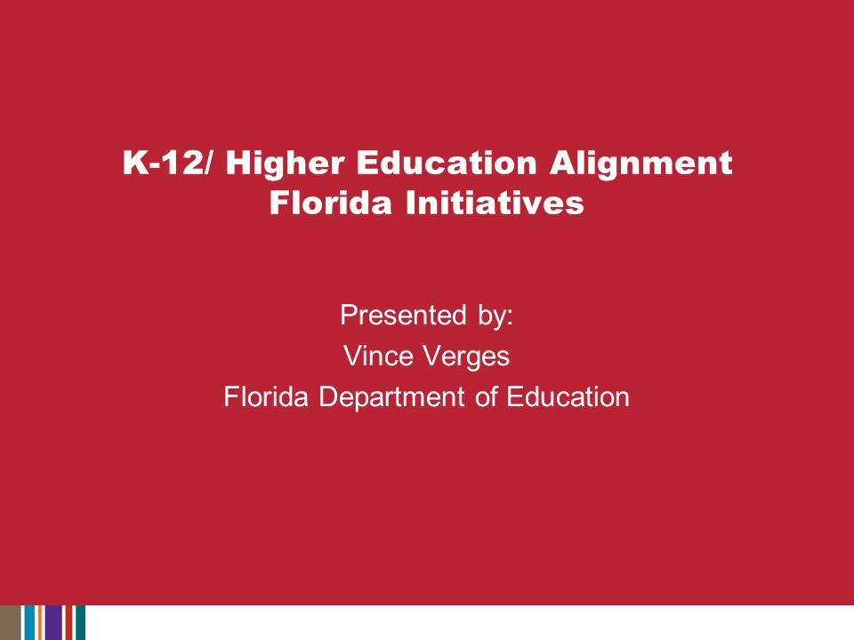 K-12/ Higher Education Alignment Florida Initiatives Presented by: Vince Verges Florida Department of Education