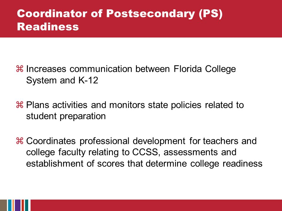 Coordinator of Postsecondary (PS) Readiness  Increases communication between Florida College System and K-12  Plans activities and monitors state policies related to student preparation  Coordinates professional development for teachers and college faculty relating to CCSS, assessments and establishment of scores that determine college readiness