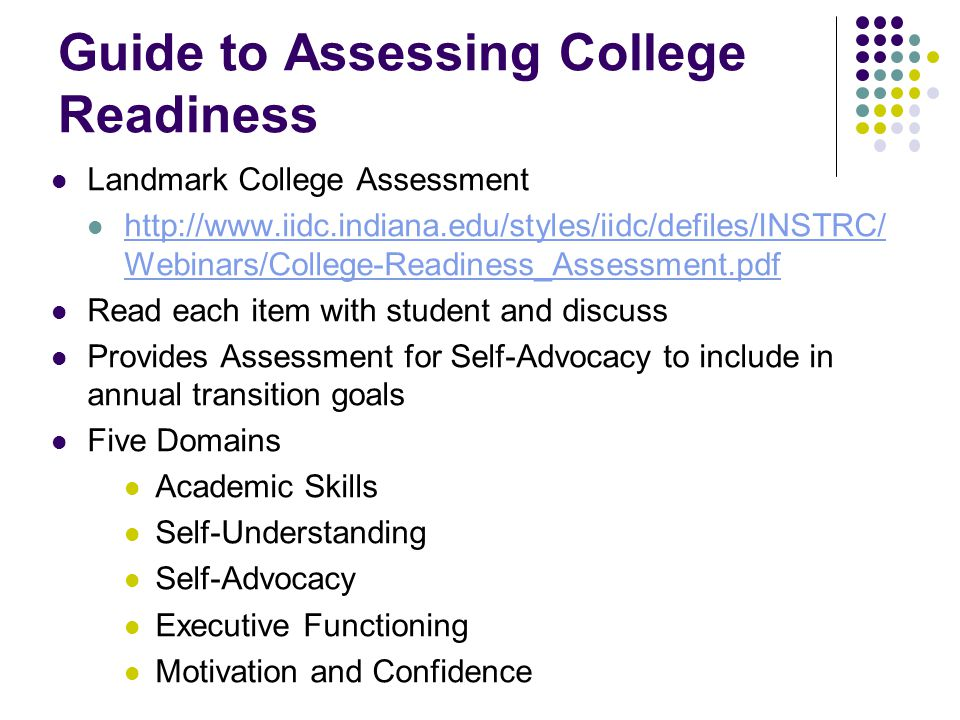 Guide to Assessing College Readiness Landmark College Assessment http://www.iidc.indiana.edu/styles/iidc/defiles/INSTRC/ Webinars/College-Readiness_Assessment.pdf http://www.iidc.indiana.edu/styles/iidc/defiles/INSTRC/ Webinars/College-Readiness_Assessment.pdf Read each item with student and discuss Provides Assessment for Self-Advocacy to include in annual transition goals Five Domains Academic Skills Self-Understanding Self-Advocacy Executive Functioning Motivation and Confidence