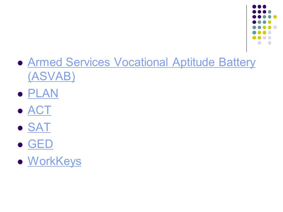 Armed Services Vocational Aptitude Battery (ASVAB) Armed Services Vocational Aptitude Battery (ASVAB) PLAN ACT SAT GED WorkKeys