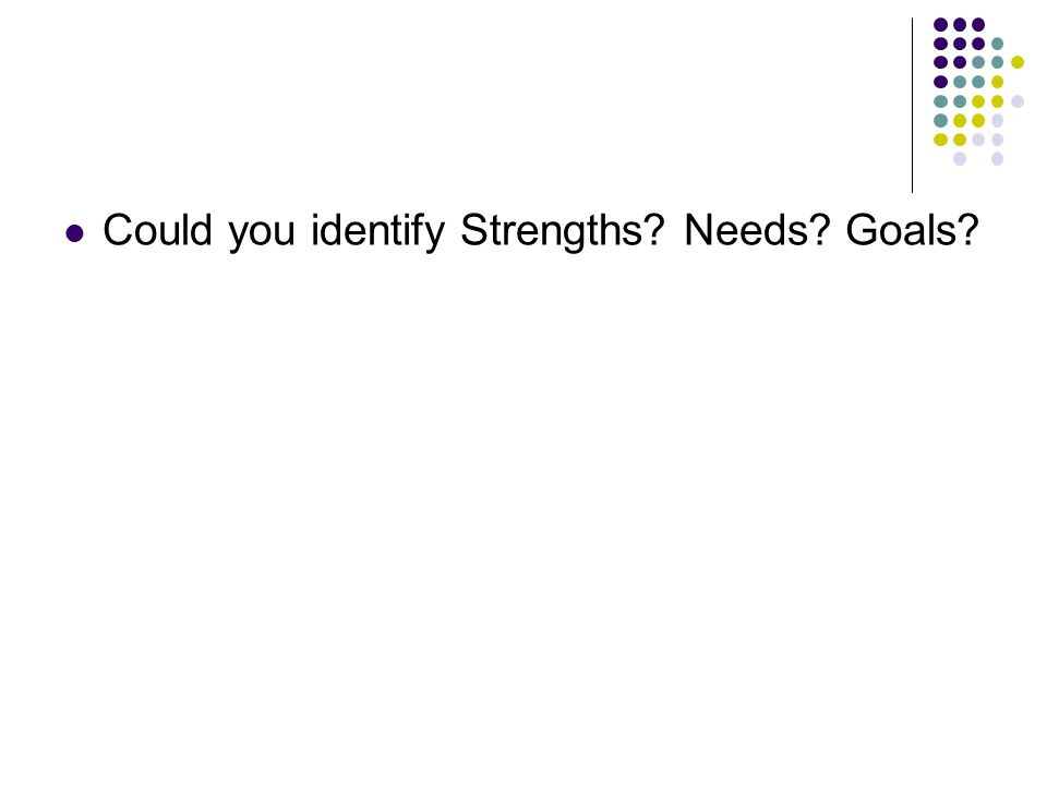 Could you identify Strengths? Needs? Goals?