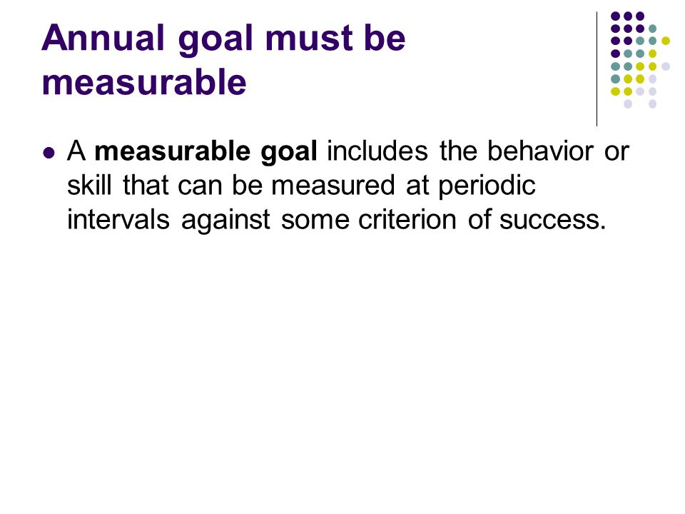 Annual goal must be measurable A measurable goal includes the behavior or skill that can be measured at periodic intervals against some criterion of success.