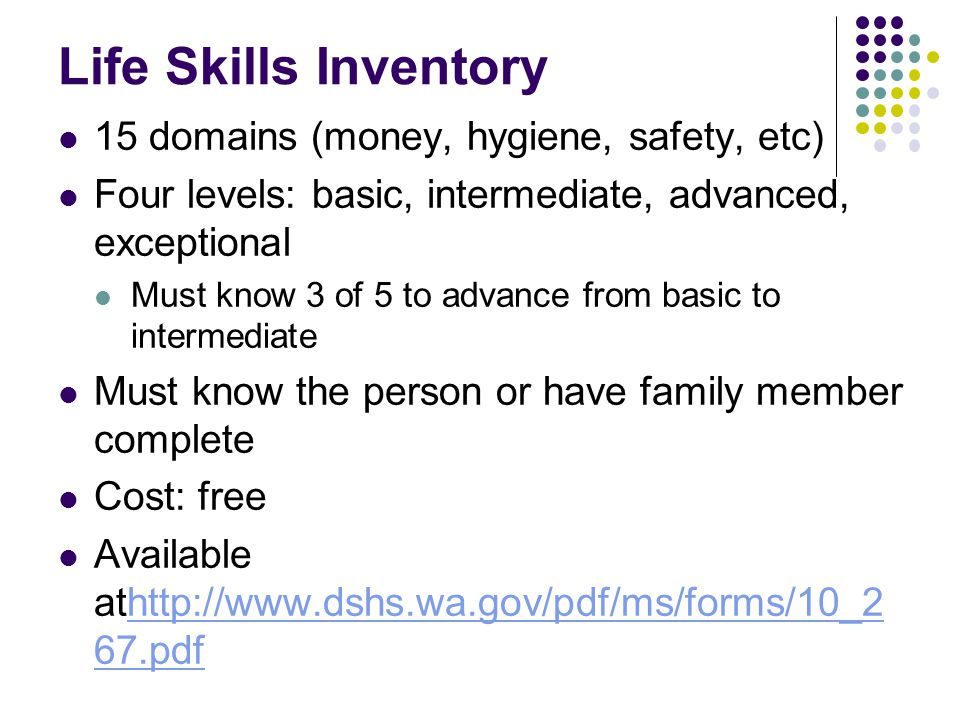Life Skills Inventory 15 domains (money, hygiene, safety, etc) Four levels: basic, intermediate, advanced, exceptional Must know 3 of 5 to advance from basic to intermediate Must know the person or have family member complete Cost: free Available athttp://www.dshs.wa.gov/pdf/ms/forms/10_2 67.pdfhttp://www.dshs.wa.gov/pdf/ms/forms/10_2 67.pdf