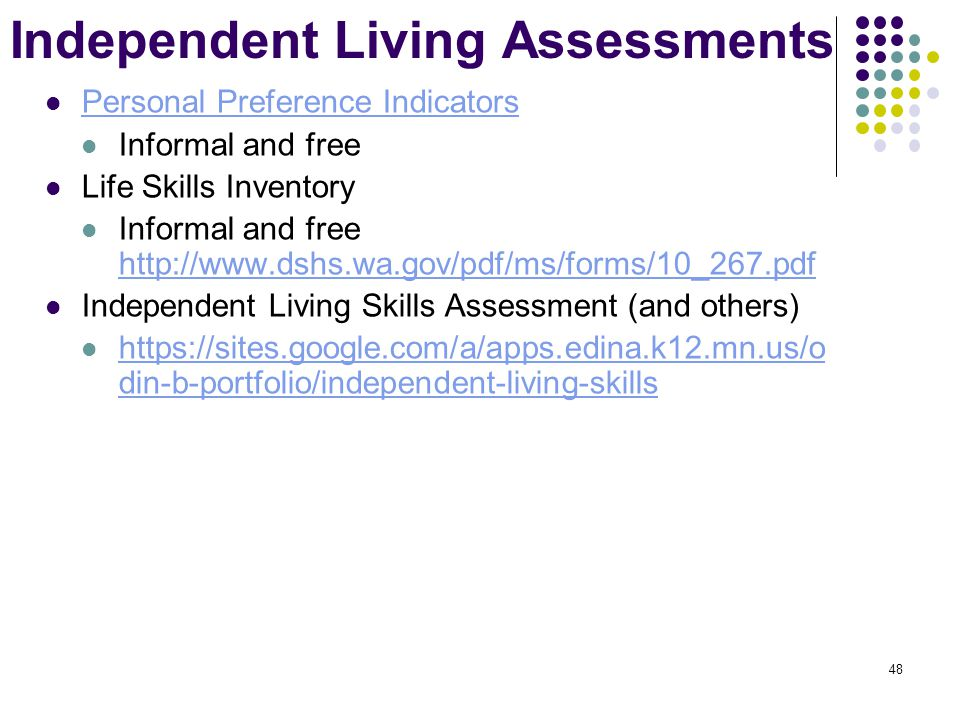 48 Independent Living Assessments Personal Preference Indicators Informal and free Life Skills Inventory Informal and free http://www.dshs.wa.gov/pdf/ms/forms/10_267.pdf http://www.dshs.wa.gov/pdf/ms/forms/10_267.pdf Independent Living Skills Assessment (and others) https://sites.google.com/a/apps.edina.k12.mn.us/o din-b-portfolio/independent-living-skills https://sites.google.com/a/apps.edina.k12.mn.us/o din-b-portfolio/independent-living-skills