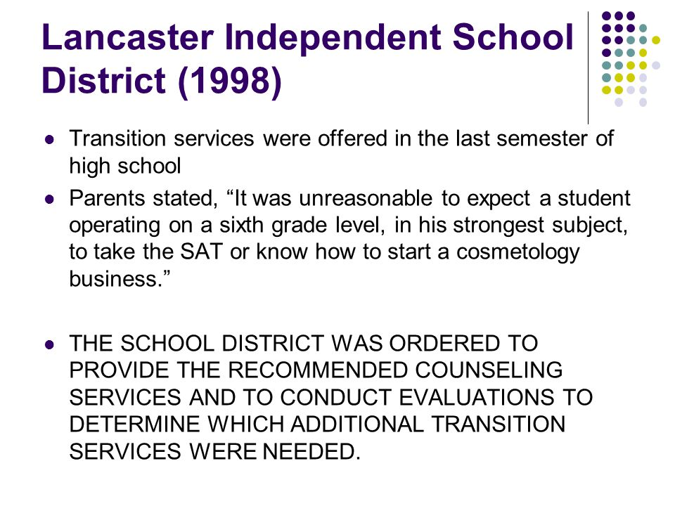 Lancaster Independent School District (1998) Transition services were offered in the last semester of high school Parents stated, It was unreasonable to expect a student operating on a sixth grade level, in his strongest subject, to take the SAT or know how to start a cosmetology business. THE SCHOOL DISTRICT WAS ORDERED TO PROVIDE THE RECOMMENDED COUNSELING SERVICES AND TO CONDUCT EVALUATIONS TO DETERMINE WHICH ADDITIONAL TRANSITION SERVICES WERE NEEDED.