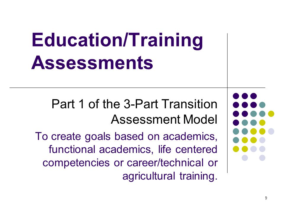9 Education/Training Assessments Part 1 of the 3-Part Transition Assessment Model To create goals based on academics, functional academics, life centered competencies or career/technical or agricultural training.