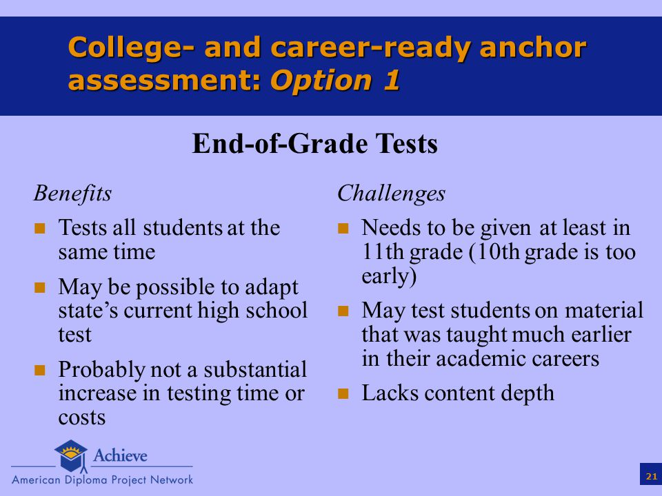21 College- and career-ready anchor assessment: Option 1 Benefits n Tests all students at the same time n May be possible to adapt state's current high school test n Probably not a substantial increase in testing time or costs Challenges n Needs to be given at least in 11th grade (10th grade is too early) n May test students on material that was taught much earlier in their academic careers n Lacks content depth End-of-Grade Tests